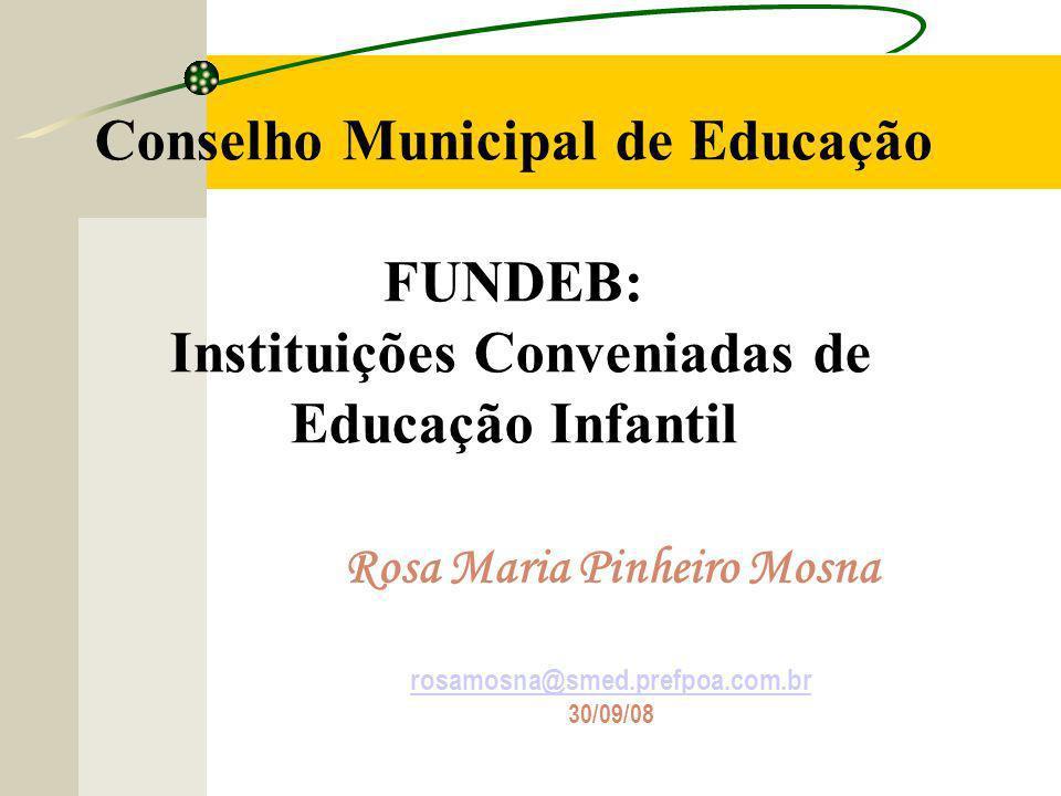 Conselho Municipal de Educação FUNDEB: Instituições Conveniadas de Educação Infantil Rosa Maria Pinheiro Mosna rosamosna@smed.prefpoa.com.br 30/09/08