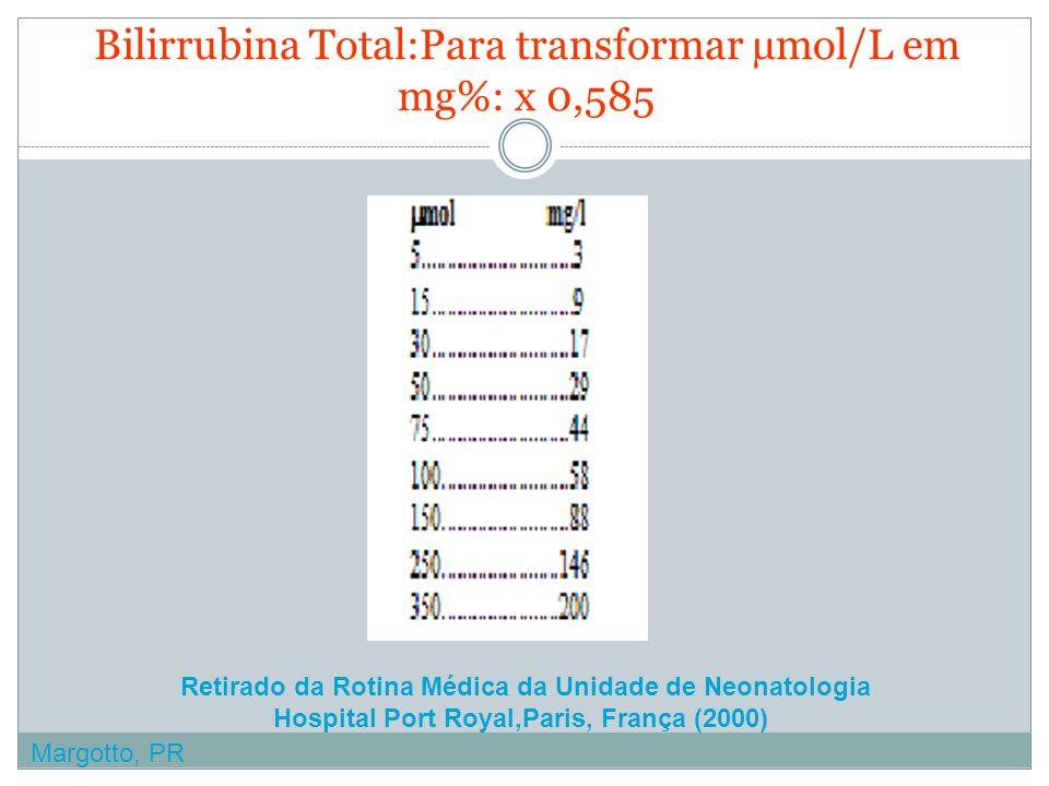 Bilirrubina Total:Para transformar µmol/L em mg%: x 0,585 Retirado da Rotina Médica da Unidade de Neonatologia Hospital Port Royal,Paris, França (2000) Margotto, PR