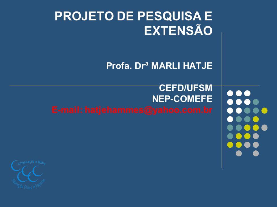 PROJETO DE PESQUISA E EXTENSÃO Profa. Drª MARLI HATJE CEFD/UFSM NEP-COMEFE E-mail: hatjehammes@yahoo.com.br