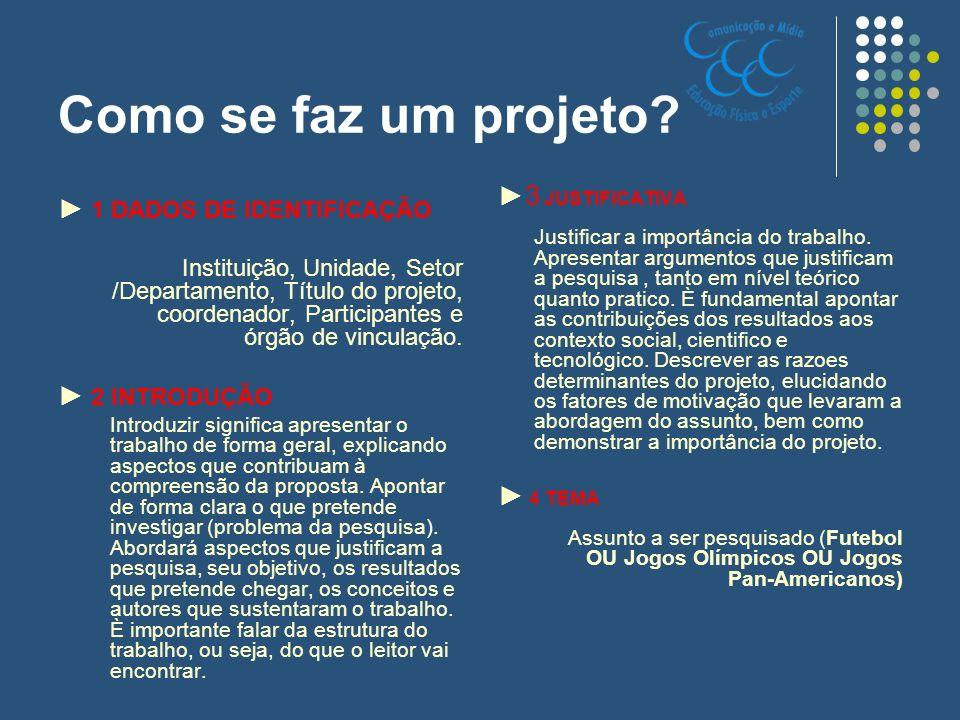 Como se faz um projeto? 1 DADOS DE IDENTIFICAÇÃO Instituição, Unidade, Setor /Departamento, Título do projeto, coordenador, Participantes e órgão de v
