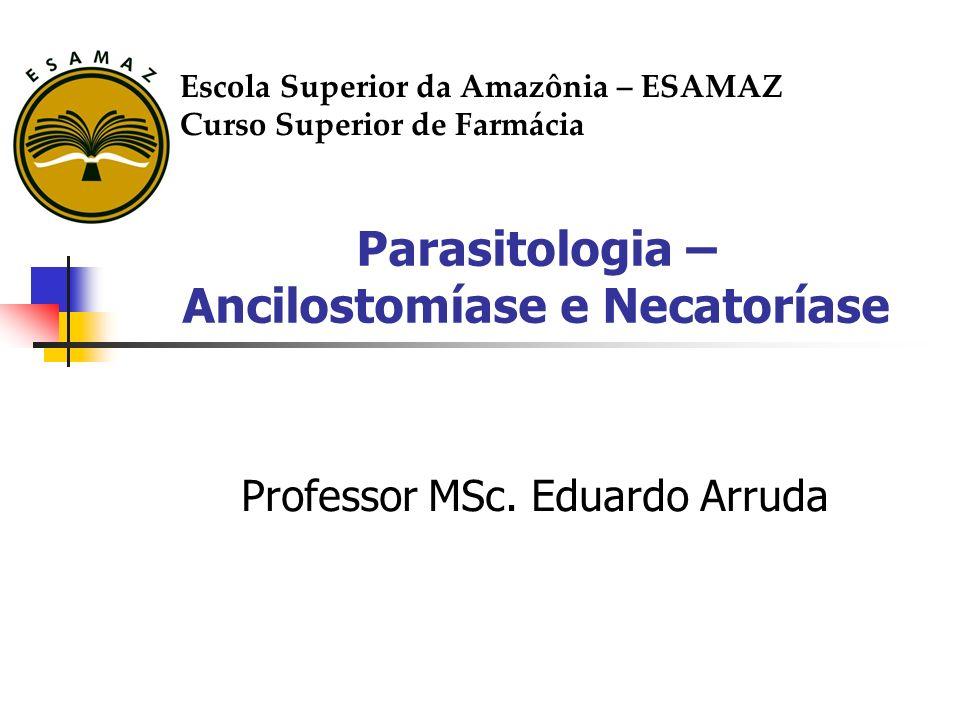 Parasitologia – Ancilostomíase e Necatoríase Professor MSc. Eduardo Arruda Escola Superior da Amazônia – ESAMAZ Curso Superior de Farmácia