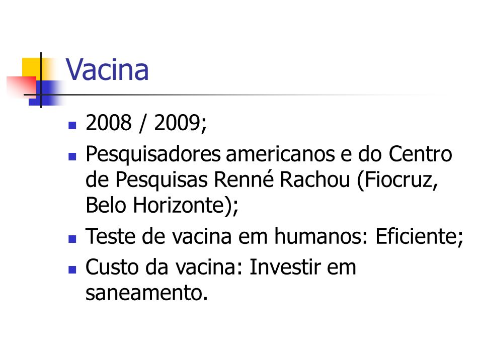Vacina 2008 / 2009; Pesquisadores americanos e do Centro de Pesquisas Renné Rachou (Fiocruz, Belo Horizonte); Teste de vacina em humanos: Eficiente; C