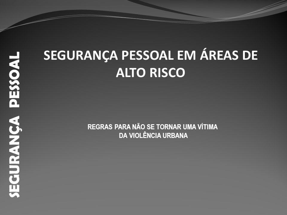 SEGURANÇA PESSOAL SEGURANÇA PESSOAL EM ÁREAS DE ALTO RISCO REGRAS PARA NÃO SE TORNAR UMA VÍTIMA DA VIOLÊNCIA URBANA