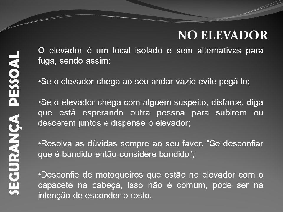 SEGURANÇA PESSOAL NO ELEVADOR O elevador é um local isolado e sem alternativas para fuga, sendo assim: Se o elevador chega ao seu andar vazio evite pe