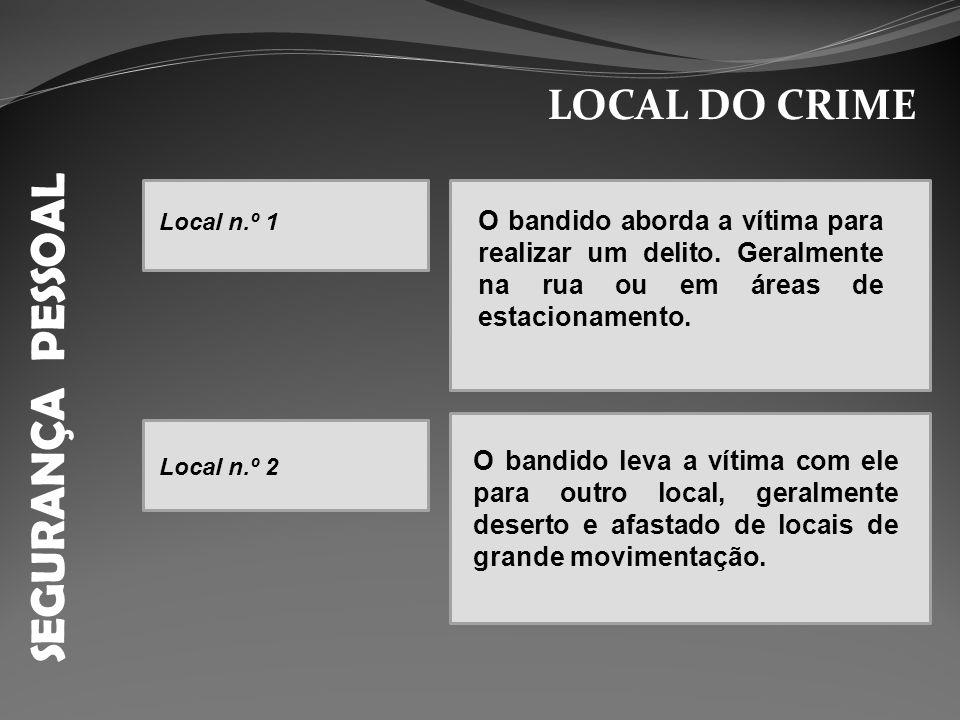 SEGURANÇA PESSOAL LOCAL DO CRIME O bandido aborda a vítima para realizar um delito. Geralmente na rua ou em áreas de estacionamento. O bandido leva a