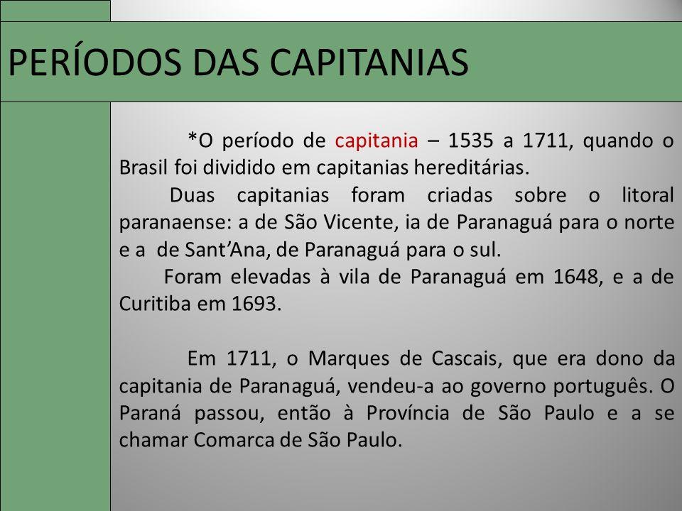 PERÍODOS DAS CAPITANIAS *O período de capitania – 1535 a 1711, quando o Brasil foi dividido em capitanias hereditárias. Duas capitanias foram criadas