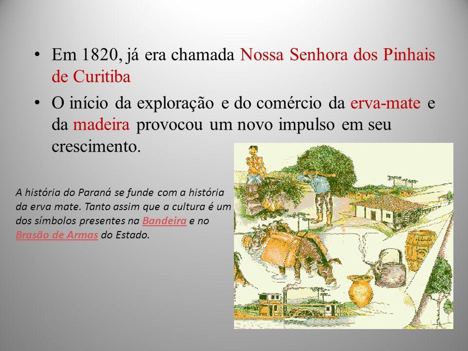Em 1820, já era chamada Nossa Senhora dos Pinhais de Curitiba O início da exploração e do comércio da erva-mate e da madeira provocou um novo impulso