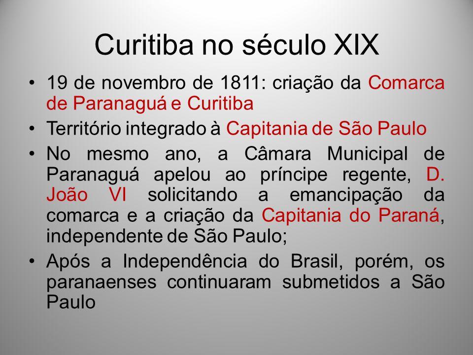 Curitiba no século XIX 19 de novembro de 1811: criação da Comarca de Paranaguá e Curitiba Território integrado à Capitania de São Paulo No mesmo ano,