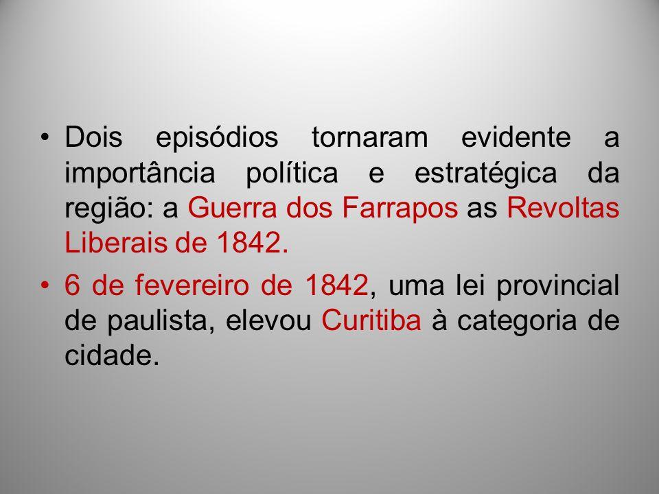 Dois episódios tornaram evidente a importância política e estratégica da região: a Guerra dos Farrapos as Revoltas Liberais de 1842. 6 de fevereiro de