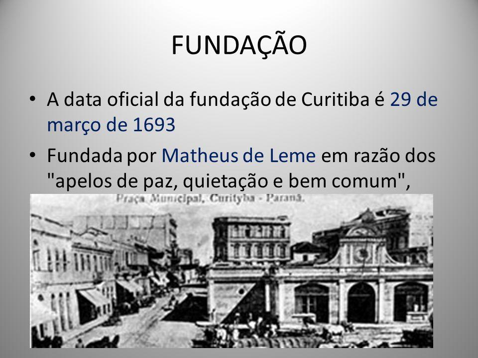 FUNDAÇÃO A data oficial da fundação de Curitiba é 29 de março de 1693 Fundada por Matheus de Leme em razão dos