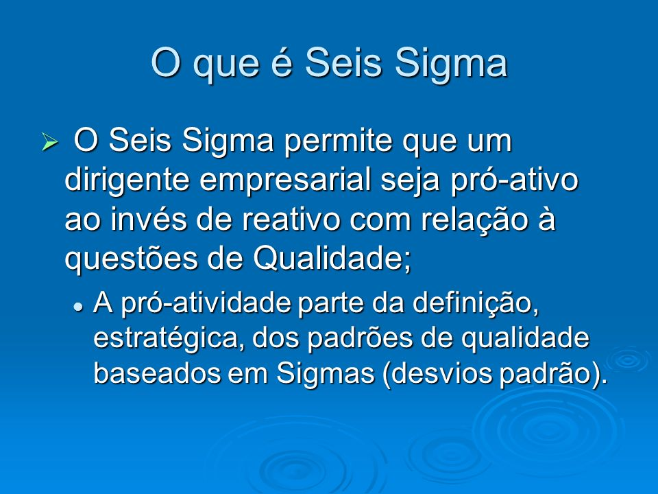 O Seis Sigma permite que um dirigente empresarial seja pró-ativo ao invés de reativo com relação à questões de Qualidade; O Seis Sigma permite que um dirigente empresarial seja pró-ativo ao invés de reativo com relação à questões de Qualidade; A pró-atividade parte da definição, estratégica, dos padrões de qualidade baseados em Sigmas (desvios padrão).