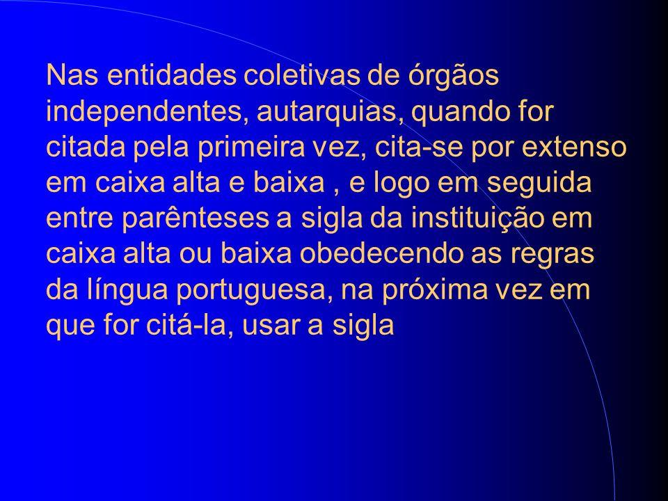 Nas entidades coletivas de órgãos independentes, autarquias, quando for citada pela primeira vez, cita-se por extenso em caixa alta e baixa, e logo em seguida entre parênteses a sigla da instituição em caixa alta ou baixa obedecendo as regras da língua portuguesa, na próxima vez em que for citá-la, usar a sigla