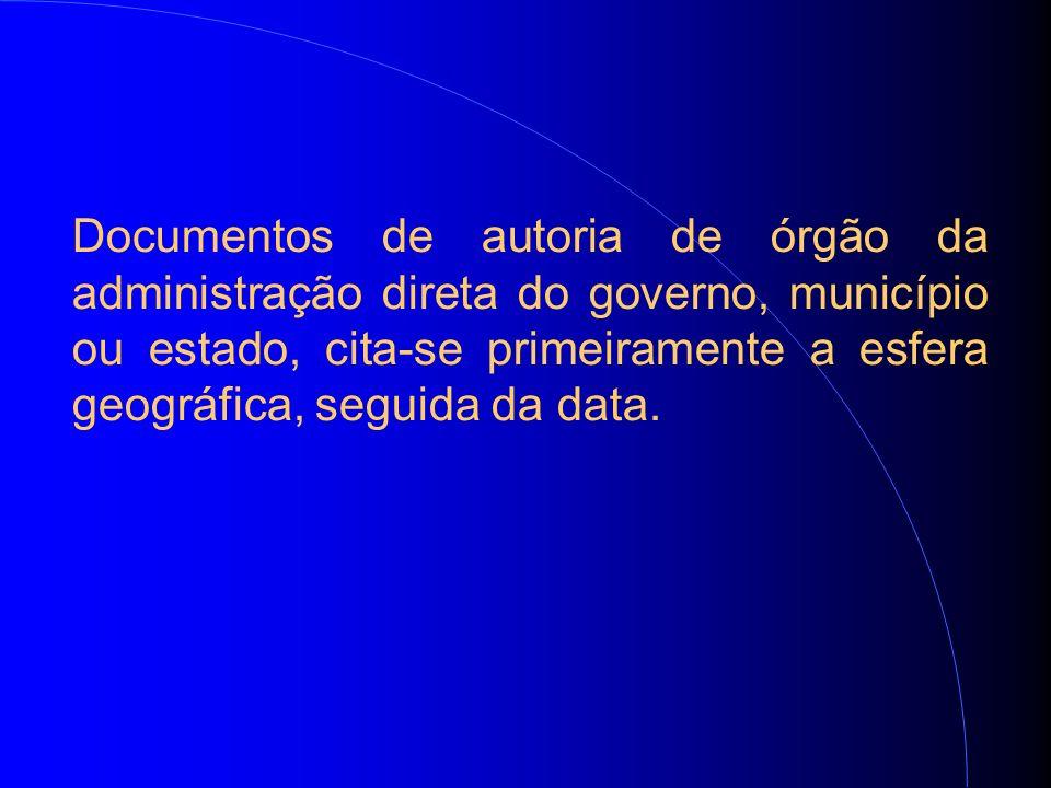 Documentos de autoria de órgão da administração direta do governo, município ou estado, cita-se primeiramente a esfera geográfica, seguida da data.