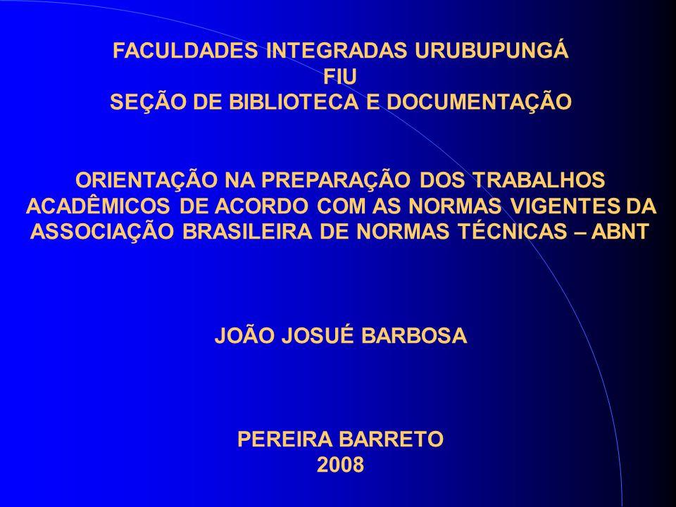 FACULDADES INTEGRADAS URUBUPUNGÁ FIU SEÇÃO DE BIBLIOTECA E DOCUMENTAÇÃO ORIENTAÇÃO NA PREPARAÇÃO DOS TRABALHOS ACADÊMICOS DE ACORDO COM AS NORMAS VIGENTES DA ASSOCIAÇÃO BRASILEIRA DE NORMAS TÉCNICAS – ABNT JOÃO JOSUÉ BARBOSA PEREIRA BARRETO 2008