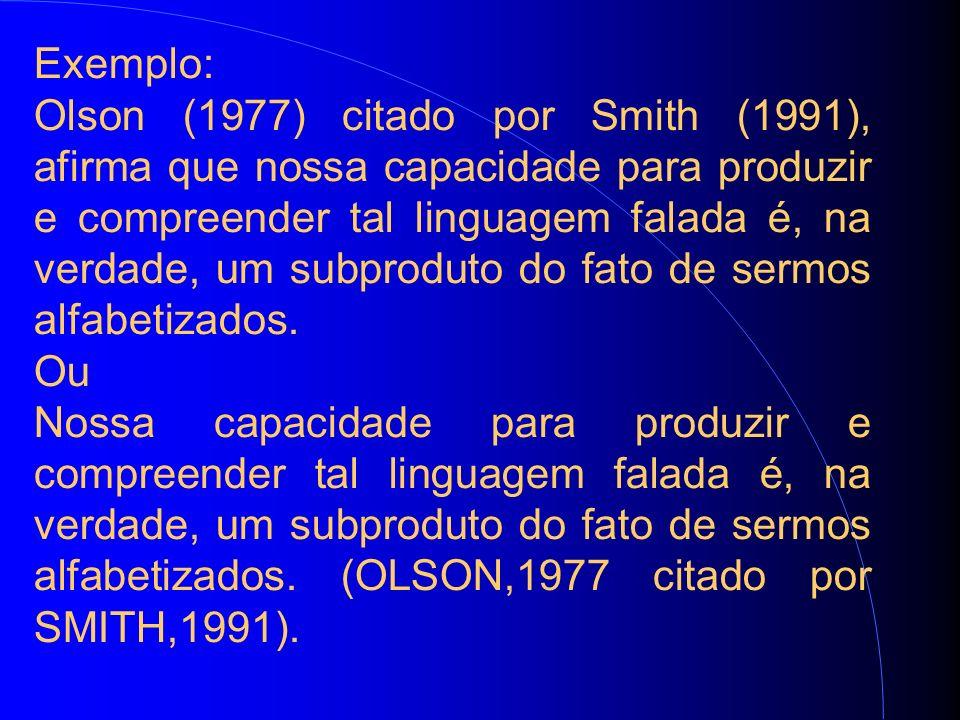 Exemplo: Olson (1977) citado por Smith (1991), afirma que nossa capacidade para produzir e compreender tal linguagem falada é, na verdade, um subproduto do fato de sermos alfabetizados.