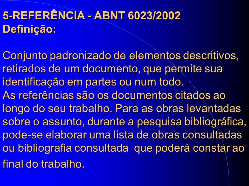 5-REFERÊNCIA - ABNT 6023/2002 Definição: Conjunto padronizado de elementos descritivos, retirados de um documento, que permite sua identificação em partes ou num todo.