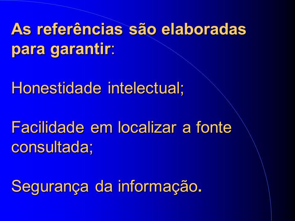 As referências são elaboradas para garantir: Honestidade intelectual; Facilidade em localizar a fonte consultada; Segurança da informação.