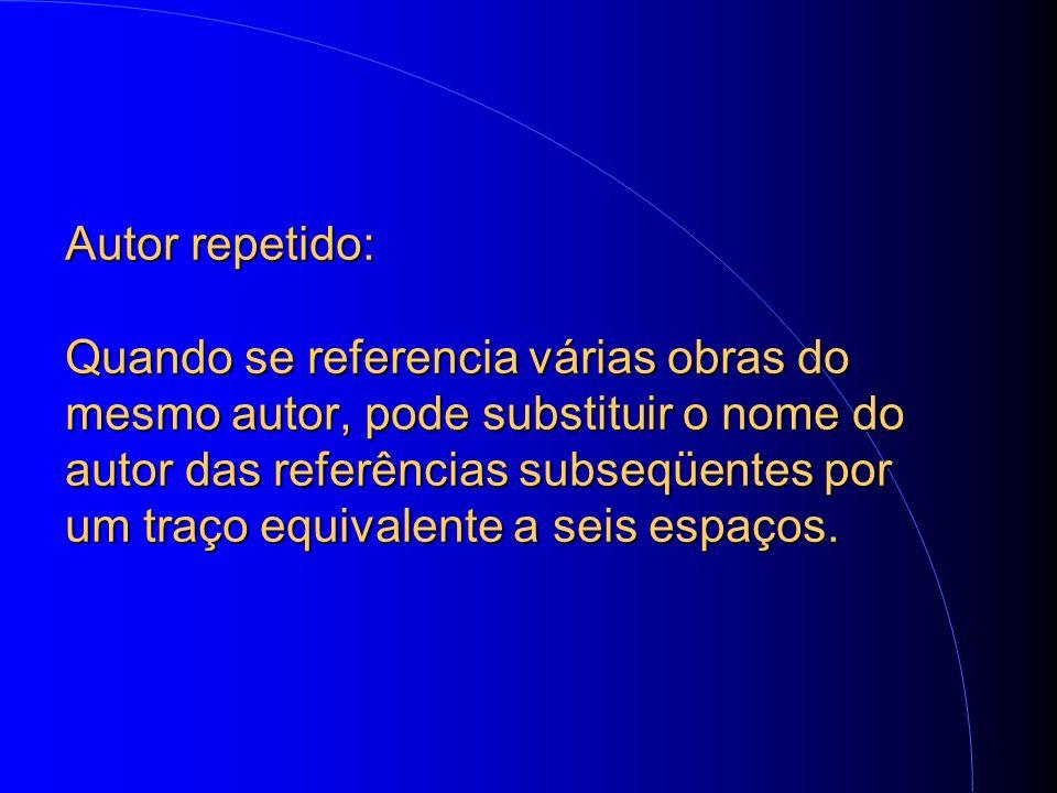 Autor repetido: Quando se referencia várias obras do mesmo autor, pode substituir o nome do autor das referências subseqüentes por um traço equivalente a seis espaços.
