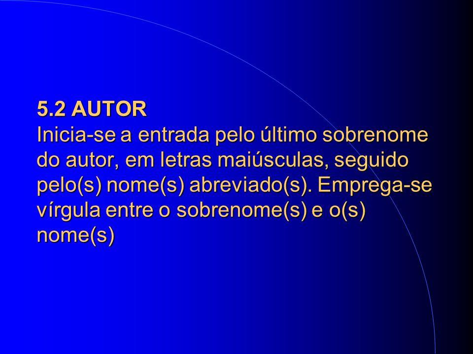 5.2 AUTOR Inicia-se a entrada pelo último sobrenome do autor, em letras maiúsculas, seguido pelo(s) nome(s) abreviado(s).