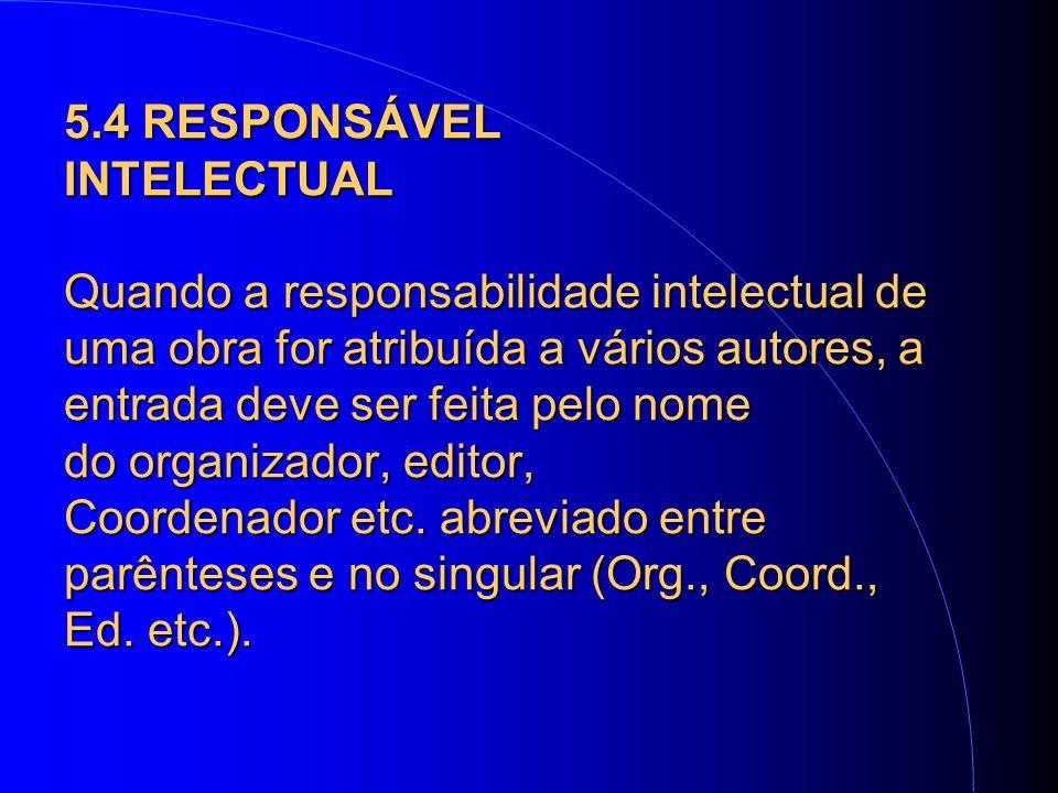 5.4 RESPONSÁVEL INTELECTUAL Quando a responsabilidade intelectual de uma obra for atribuída a vários autores, a entrada deve ser feita pelo nome do organizador, editor, Coordenador etc.