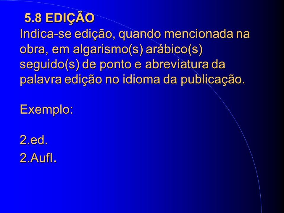5.8 EDIÇÃO Indica-se edição, quando mencionada na obra, em algarismo(s) arábico(s) seguido(s) de ponto e abreviatura da palavra edição no idioma da publicação.