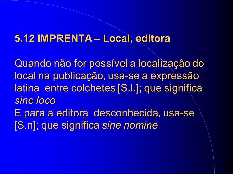 5.12 IMPRENTA – Local, editora Quando não for possível a localização do local na publicação, usa-se a expressão latina entre colchetes [S.l.]; que significa sine loco E para a editora desconhecida, usa-se [S.n]; que significa sine nomine