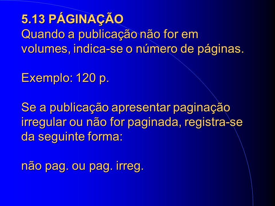 5.13 PÁGINAÇÃO Quando a publicação não for em volumes, indica-se o número de páginas.