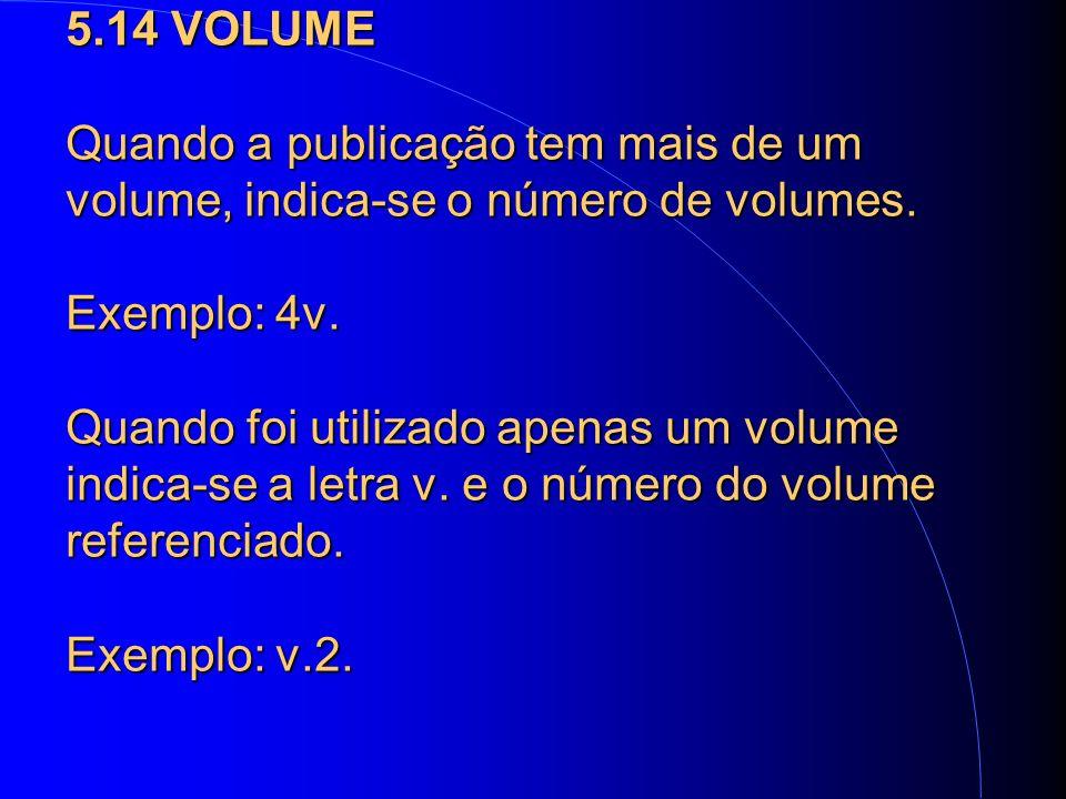 5.14 VOLUME Quando a publicação tem mais de um volume, indica-se o número de volumes.