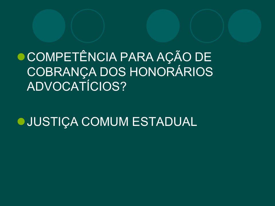 COMPETÊNCIA PARA AÇÃO DE COBRANÇA DOS HONORÁRIOS ADVOCATÍCIOS? JUSTIÇA COMUM ESTADUAL
