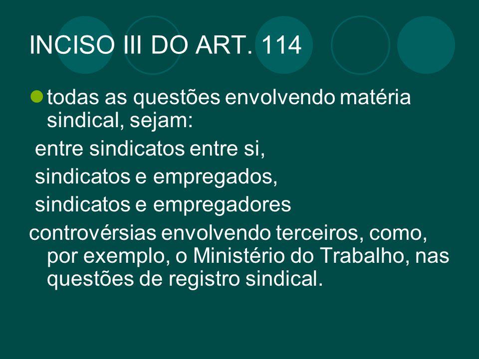 INCISO III DO ART. 114 todas as questões envolvendo matéria sindical, sejam: entre sindicatos entre si, sindicatos e empregados, sindicatos e empregad