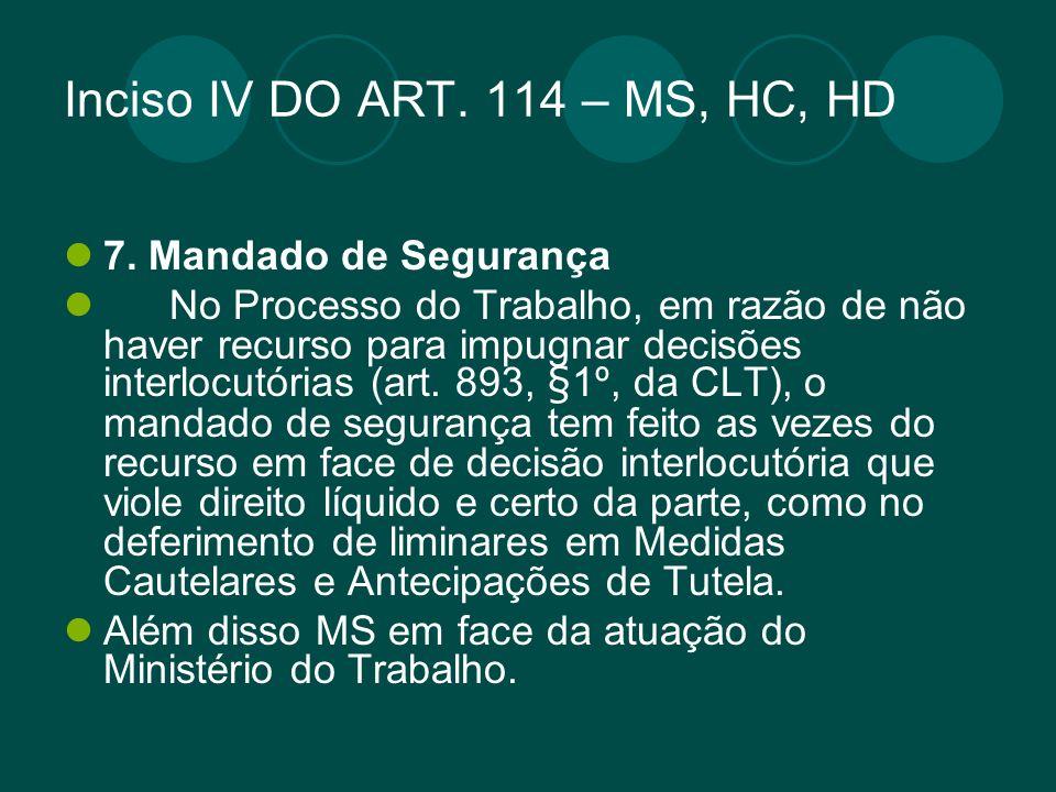 Inciso IV DO ART. 114 – MS, HC, HD 7. Mandado de Segurança No Processo do Trabalho, em razão de não haver recurso para impugnar decisões interlocutóri