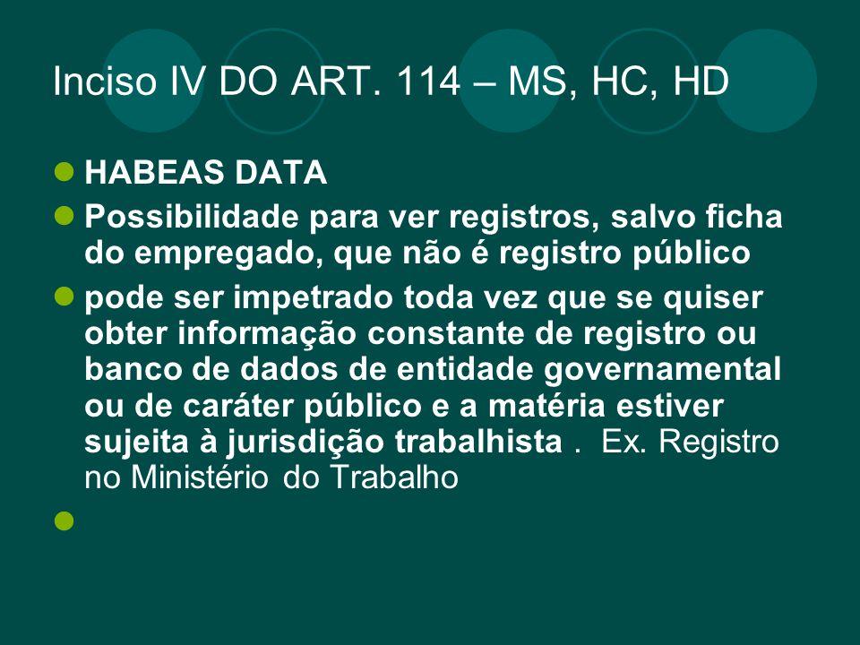 Inciso IV DO ART. 114 – MS, HC, HD HABEAS DATA Possibilidade para ver registros, salvo ficha do empregado, que não é registro público pode ser impetra