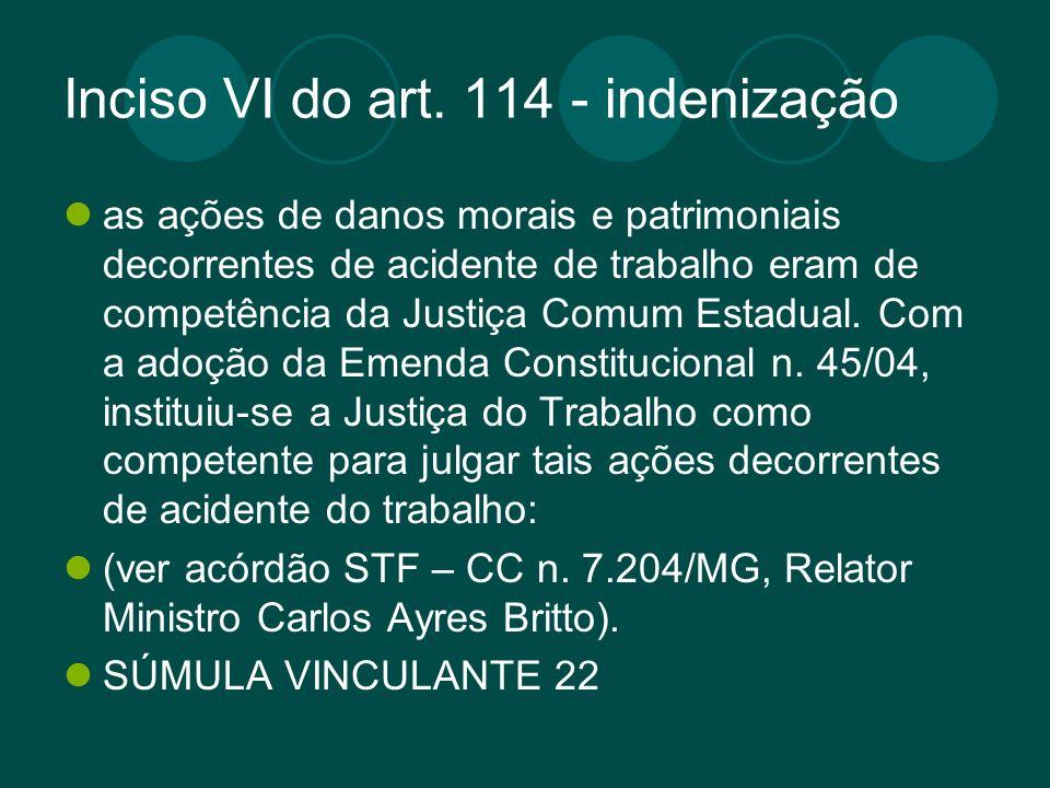 Inciso VI do art. 114 - indenização as ações de danos morais e patrimoniais decorrentes de acidente de trabalho eram de competência da Justiça Comum E