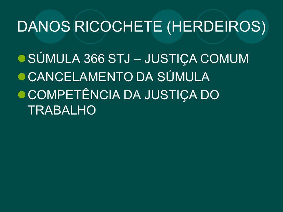 DANOS RICOCHETE (HERDEIROS) SÚMULA 366 STJ – JUSTIÇA COMUM CANCELAMENTO DA SÚMULA COMPETÊNCIA DA JUSTIÇA DO TRABALHO