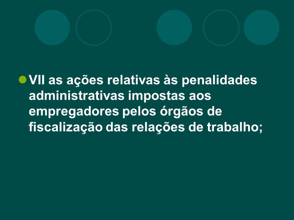VII as ações relativas às penalidades administrativas impostas aos empregadores pelos órgãos de fiscalização das relações de trabalho;