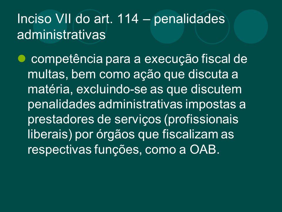 Inciso VII do art. 114 – penalidades administrativas competência para a execução fiscal de multas, bem como ação que discuta a matéria, excluindo-se a