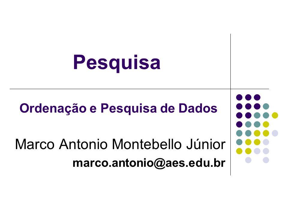 Pesquisa Marco Antonio Montebello Júnior marco.antonio@aes.edu.br Ordenação e Pesquisa de Dados