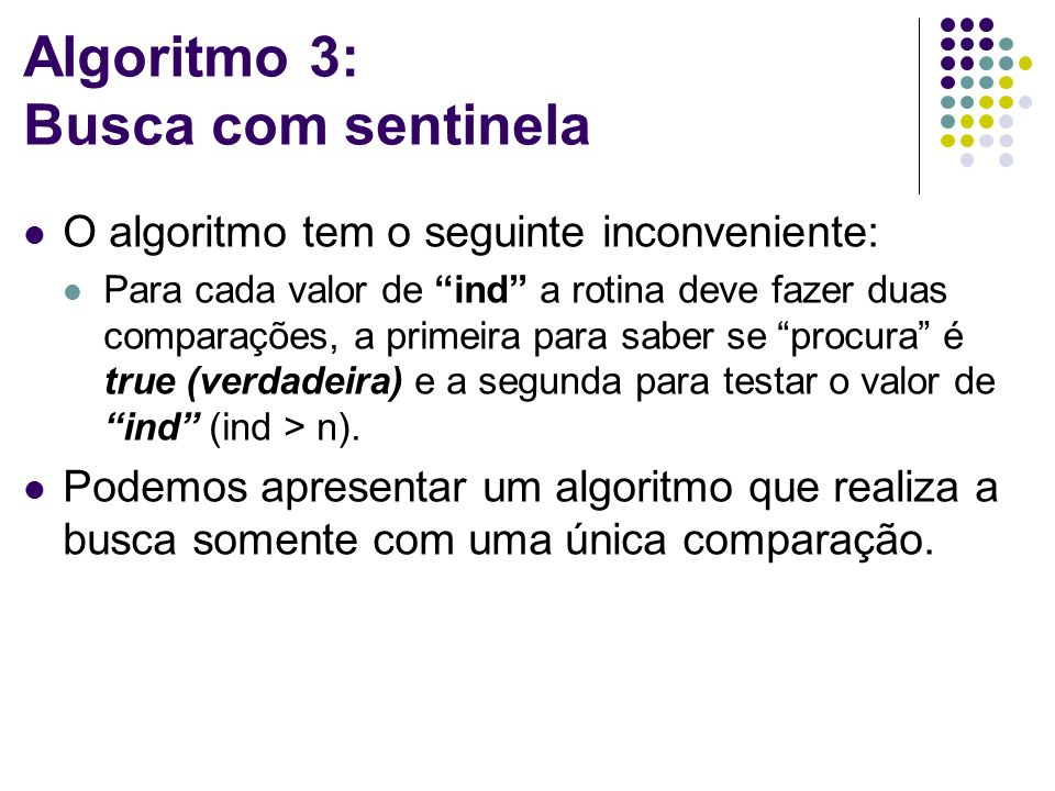 Algoritmo 3: Busca com sentinela O algoritmo tem o seguinte inconveniente: Para cada valor de ind a rotina deve fazer duas comparações, a primeira para saber se procura é true (verdadeira) e a segunda para testar o valor de ind (ind > n).