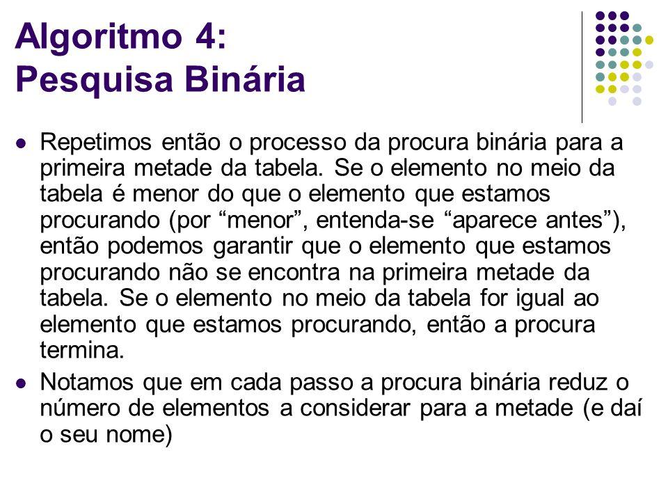 Algoritmo 4: Pesquisa Binária Repetimos então o processo da procura binária para a primeira metade da tabela. Se o elemento no meio da tabela é menor