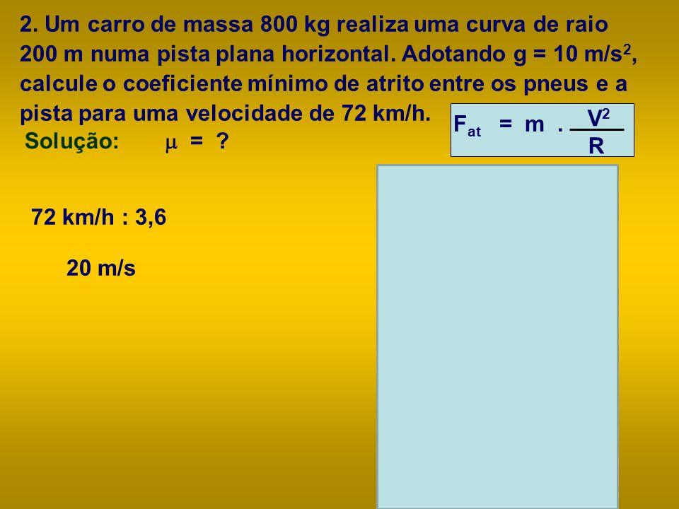 2. Um carro de massa 800 kg realiza uma curva de raio 200 m numa pista plana horizontal. Adotando g = 10 m/s 2, calcule o coeficiente mínimo de atrito