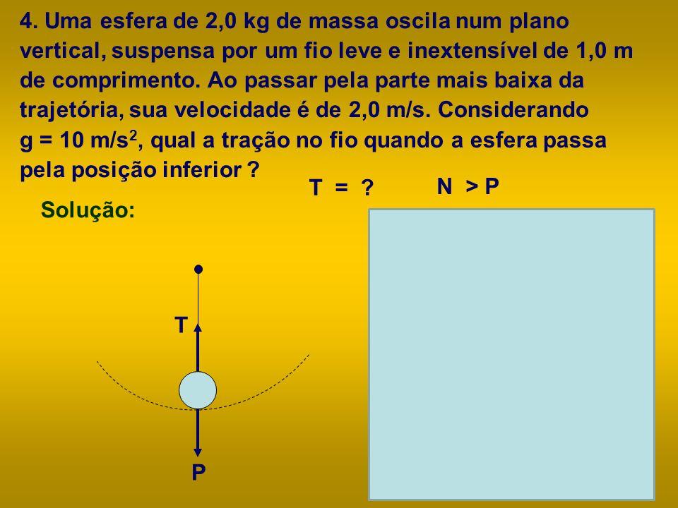 4. Uma esfera de 2,0 kg de massa oscila num plano vertical, suspensa por um fio leve e inextensível de 1,0 m de comprimento. Ao passar pela parte mais