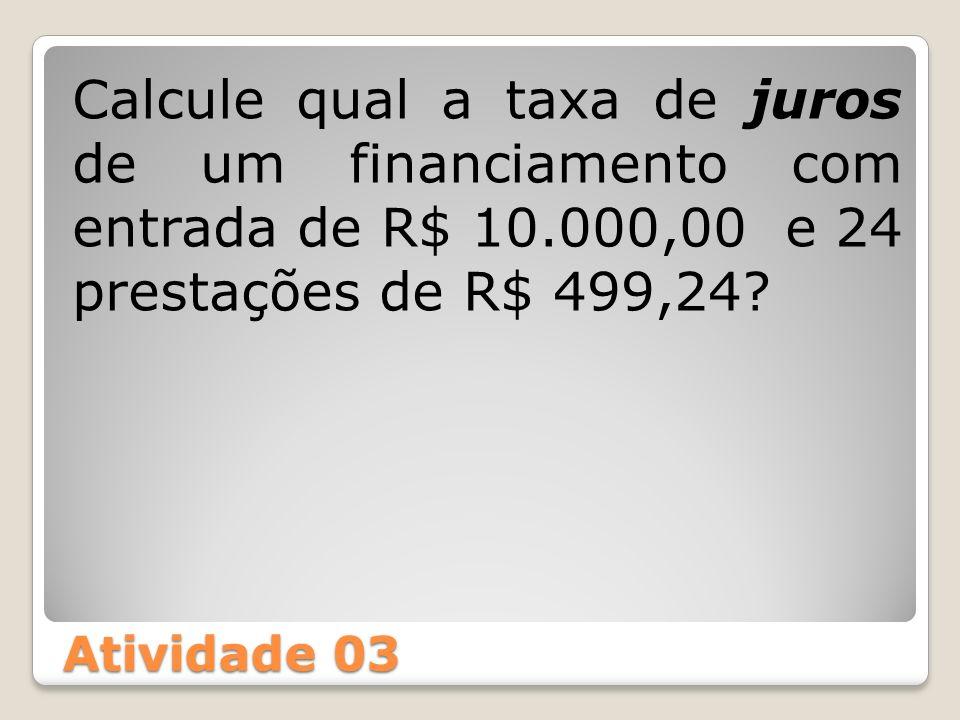 Atividade 03 Calcule qual a taxa de juros de um financiamento com entrada de R$ 10.000,00 e 24 prestações de R$ 499,24?