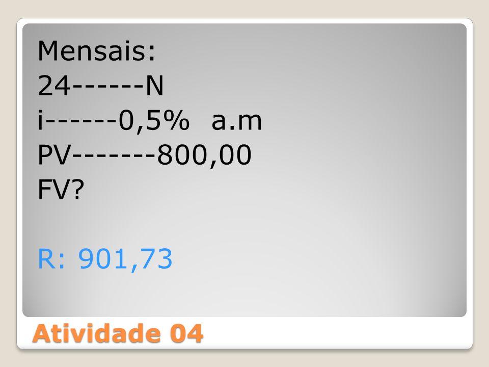 Atividade 04 Mensais: 24------N i------0,5% a.m PV-------800,00 FV? R: 901,73