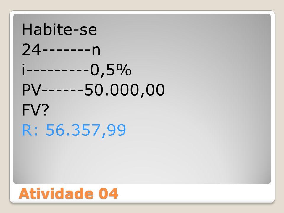 Atividade 04 Habite-se 24-------n i---------0,5% PV------50.000,00 FV? R: 56.357,99
