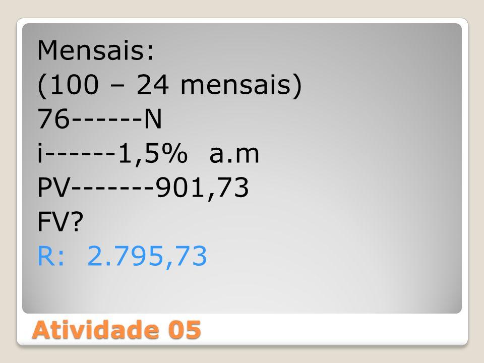 Atividade 05 Mensais: (100 – 24 mensais) 76------N i------1,5% a.m PV-------901,73 FV? R: 2.795,73