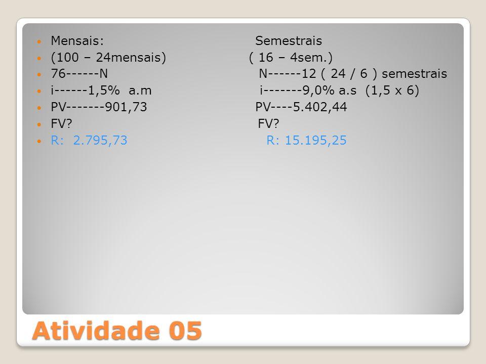 Atividade 05 Mensais: Semestrais (100 – 24mensais) ( 16 – 4sem.) 76------N N------12 ( 24 / 6 ) semestrais i------1,5% a.m i-------9,0% a.s (1,5 x 6)