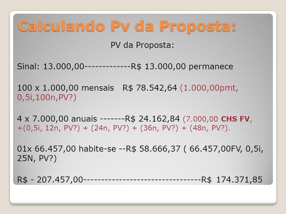 Calculando Pv da Proposta: PV da Proposta: Sinal: 13.000,00-------------R$ 13.000,00 permanece 100 x 1.000,00 mensais R$ 78.542,64 (1.000,00pmt, 0,5i,