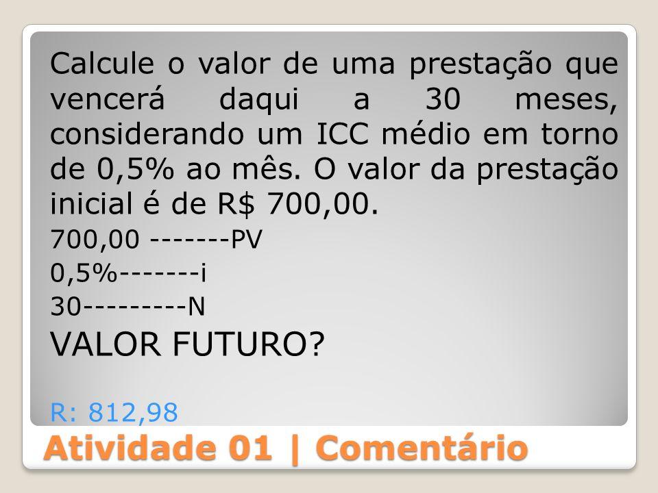 Atividade 01 | Comentário Calcule o valor de uma prestação que vencerá daqui a 30 meses, considerando um ICC médio em torno de 0,5% ao mês. O valor da