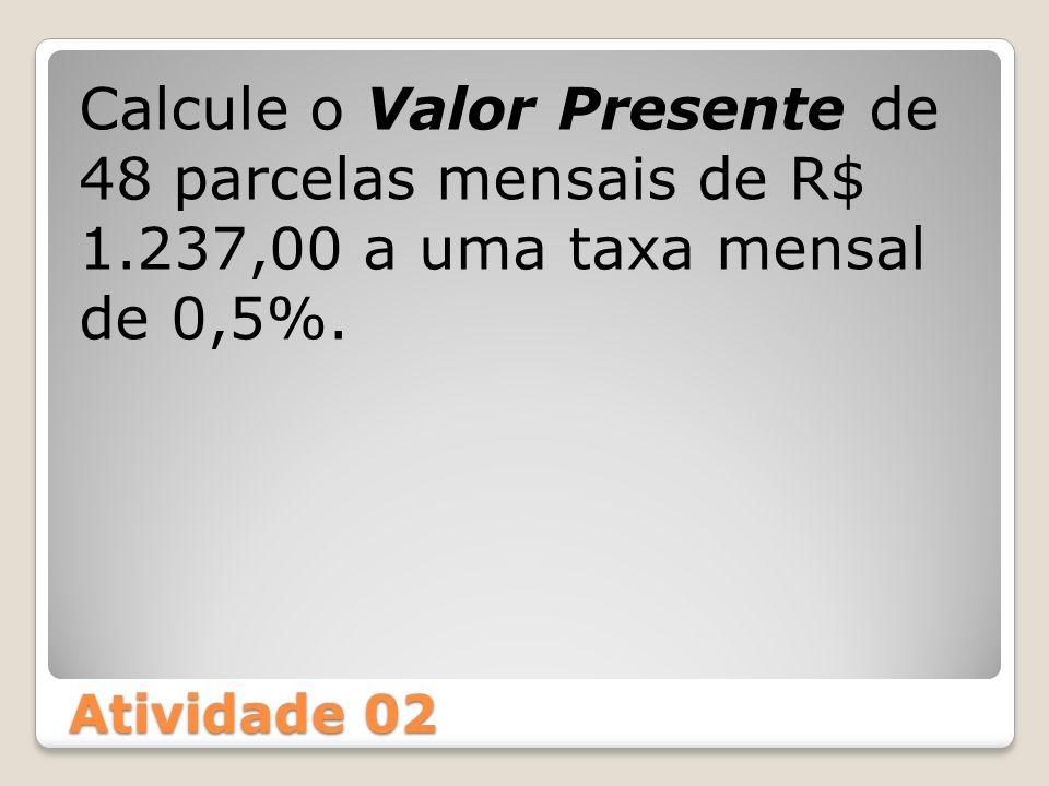 Atividade 02 Calcule o Valor Presente de 48 parcelas mensais de R$ 1.237,00 a uma taxa mensal de 0,5%.
