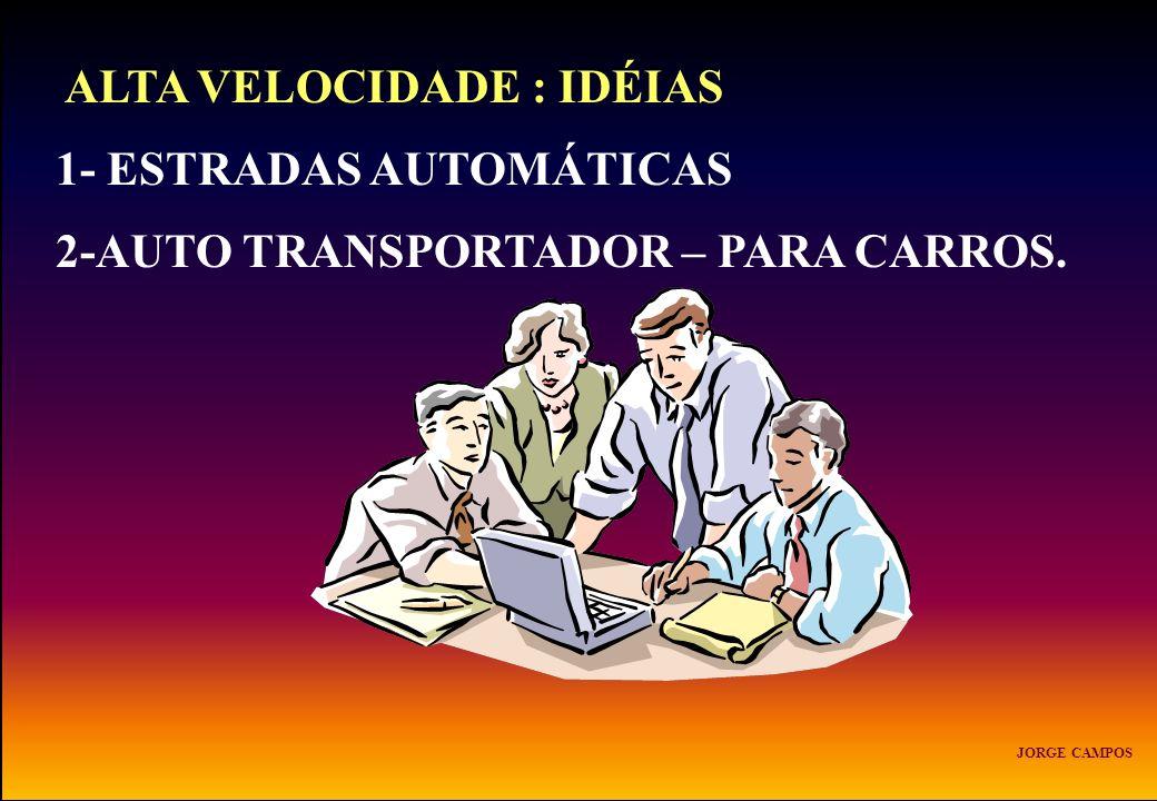 ALTA VELOCIDADE : IDÉIAS 1- ESTRADAS AUTOMÁTICAS 2-AUTO TRANSPORTADOR – PARA CARROS. JORGE CAMPOS